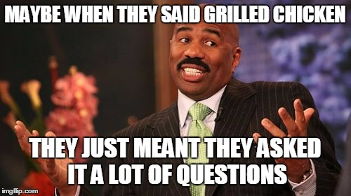 Steve Harvey Meme | MAYBE WHEN THEY SAID GRILLED CHICKEN THEY JUST MEANT THEY ASKED IT A LOT OF QUESTIONS | image tagged in memes,steve harvey | made w/ Imgflip meme maker