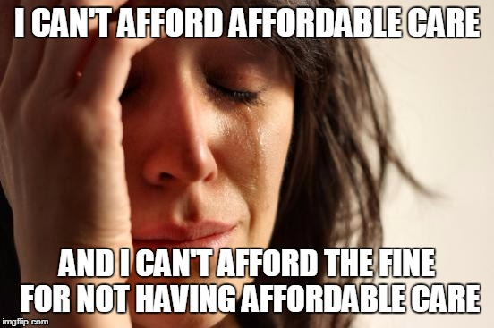 First World Problems Meme | I CAN'T AFFORD AFFORDABLE CARE AND I CAN'T AFFORD THE FINE FOR NOT HAVING AFFORDABLE CARE | image tagged in memes,first world problems | made w/ Imgflip meme maker