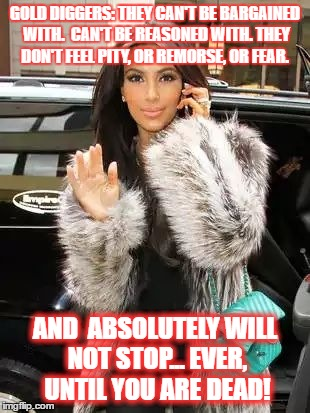 GOLD DIGGERS: THEY CAN'T BE BARGAINED WITH.  CAN'T BE REASONED WITH. THEY DON'T FEEL PITY, OR REMORSE, OR FEAR. AND  ABSOLUTELY WILL NOT STO | image tagged in kim kardashian on cell | made w/ Imgflip meme maker