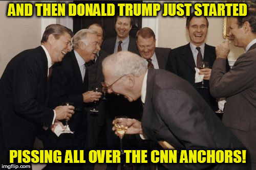 Laughing Men In Suits Meme | AND THEN DONALD TRUMP JUST STARTED PISSING ALL OVER THE CNN ANCHORS! | image tagged in memes,laughing men in suits | made w/ Imgflip meme maker