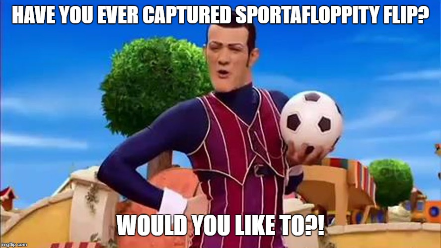 Would you like to? |  HAVE YOU EVER CAPTURED SPORTAFLOPPITY FLIP? WOULD YOU LIKE TO?! | image tagged in would you like to | made w/ Imgflip meme maker