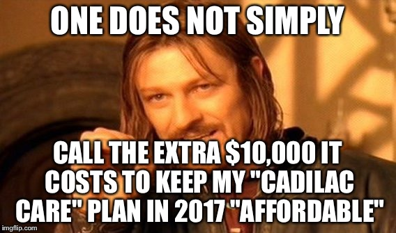 "One Does Not Simply Meme | ONE DOES NOT SIMPLY CALL THE EXTRA $10,000 IT COSTS TO KEEP MY ""CADILAC CARE"" PLAN IN 2017 ""AFFORDABLE"" 