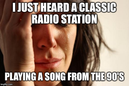 First World Problems Meme | I JUST HEARD A CLASSIC RADIO STATION PLAYING A SONG FROM THE 90'S | image tagged in memes,first world problems | made w/ Imgflip meme maker
