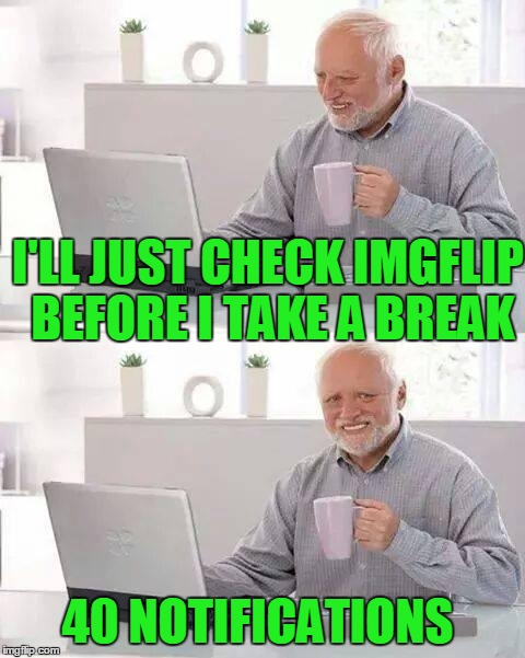 I'LL JUST CHECK IMGFLIP BEFORE I TAKE A BREAK 40 NOTIFICATIONS | made w/ Imgflip meme maker