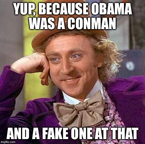 Creepy Condescending Wonka Meme | YUP, BECAUSE OBAMA WAS A CONMAN AND A FAKE ONE AT THAT | image tagged in memes,creepy condescending wonka | made w/ Imgflip meme maker