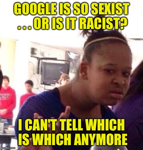 Black Girl Wat Meme | GOOGLE IS SO SEXIST . . . OR IS IT RACIST? I CAN'T TELL WHICH IS WHICH ANYMORE | image tagged in memes,black girl wat | made w/ Imgflip meme maker