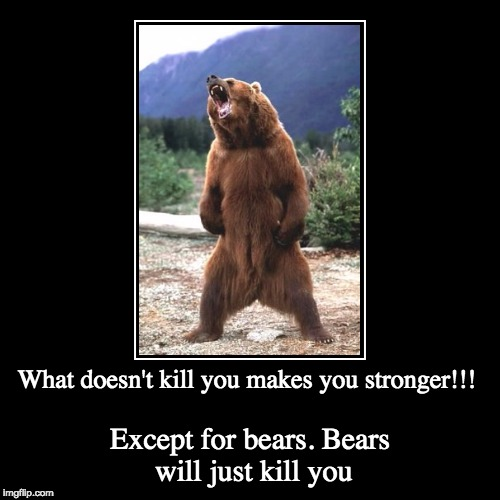 Prepare for a grizzly death | What doesn't kill you makes you stronger!!! | Except for bears. Bears will just kill you | image tagged in funny,demotivationals,memes,funny memes | made w/ Imgflip demotivational maker