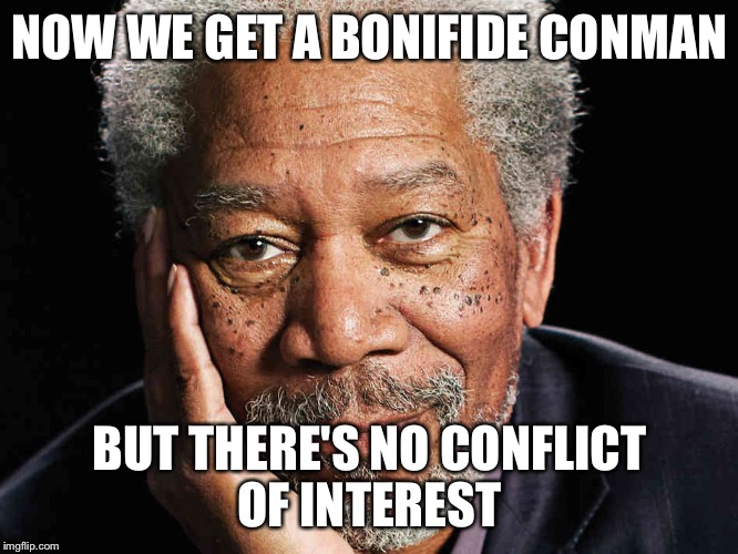 Freeman | NOW WE GET A BONIFIDE CONMAN BUT THERE'S NO CONFLICT OF INTEREST | image tagged in freeman | made w/ Imgflip meme maker