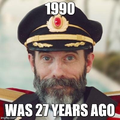 captain obvious | 1990 WAS 27 YEARS AGO | image tagged in captain obvious | made w/ Imgflip meme maker