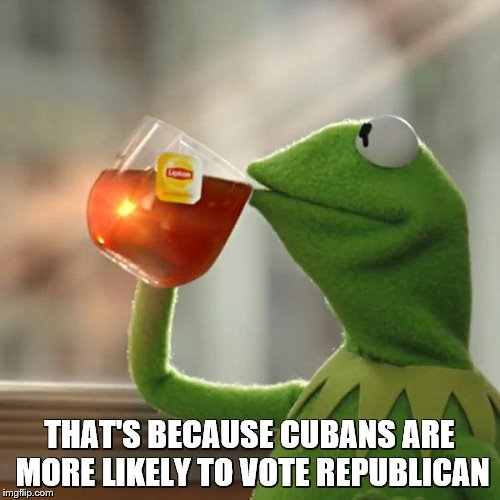 But Thats None Of My Business Meme | THAT'S BECAUSE CUBANS ARE MORE LIKELY TO VOTE REPUBLICAN | image tagged in memes,but thats none of my business,kermit the frog | made w/ Imgflip meme maker