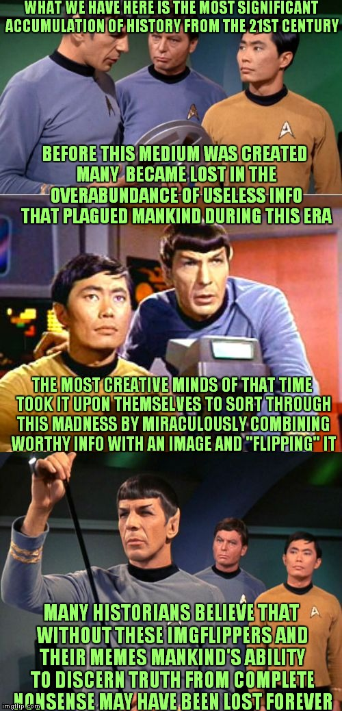 You never know we could be saving the universe... | WHAT WE HAVE HERE IS THE MOST SIGNIFICANT ACCUMULATION OF HISTORY FROM THE 21ST CENTURY MANY HISTORIANS BELIEVE THAT WITHOUT THESE IMGFLIPPE | image tagged in spock and sulu get reel,imgflip,imgflippers,imgflip news | made w/ Imgflip meme maker