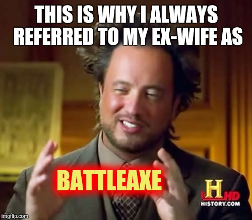 Ancient Aliens Meme | THIS IS WHY I ALWAYS REFERRED TO MY EX-WIFE AS BATTLEAXE | image tagged in memes,ancient aliens | made w/ Imgflip meme maker