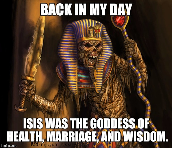 DeviantArt Meme Week: A Hybrid With Daily Memes - The Mummy Edition | BACK IN MY DAY ISIS WAS THE GODDESS OF HEALTH, MARRIAGE, AND WISDOM. | image tagged in the mummy,deviantart,deviantart week,isis,hybrid,back in my day | made w/ Imgflip meme maker