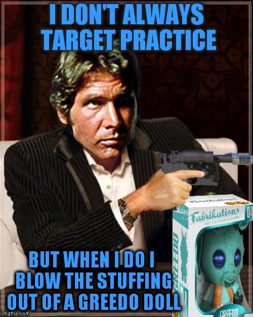 The most interesting smuggler in the galaxy... | I DON'T ALWAYS TARGET PRACTICE BUT WHEN I DO I BLOW THE STUFFING OUT OF A GREEDO DOLL | image tagged in the most interesting man in the world,han solo,greedo,trick shot | made w/ Imgflip meme maker
