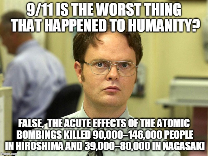 False | 9/11 IS THE WORST THING THAT HAPPENED TO HUMANITY? FALSE,  THE ACUTE EFFECTS OF THE ATOMIC BOMBINGS KILLED 90,000–146,000 PEOPLE IN HIROSHIM | image tagged in hiroshima nagasaki meme | made w/ Imgflip meme maker