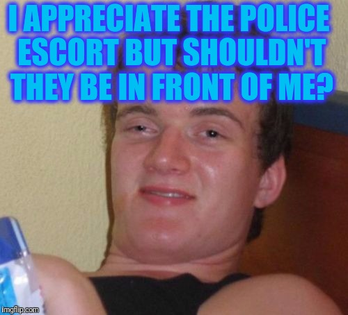 10 Guy Meme | I APPRECIATE THE POLICE ESCORT BUT SHOULDN'T THEY BE IN FRONT OF ME? | image tagged in memes,10 guy | made w/ Imgflip meme maker