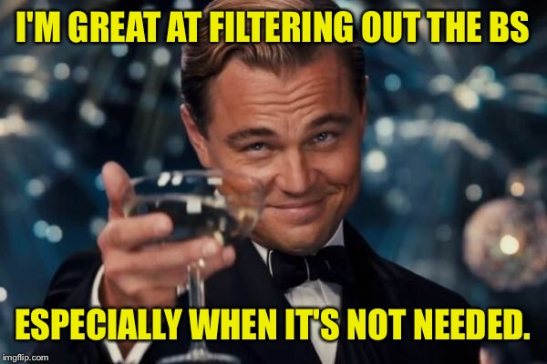 Leonardo Dicaprio Cheers Meme | I'M GREAT AT FILTERING OUT THE BS ESPECIALLY WHEN IT'S NOT NEEDED. | image tagged in memes,leonardo dicaprio cheers | made w/ Imgflip meme maker