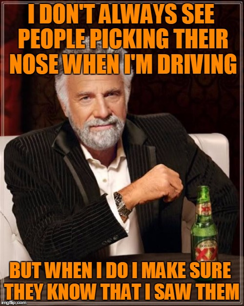 Highway Gold | I DON'T ALWAYS SEE PEOPLE PICKING THEIR NOSE WHEN I'M DRIVING BUT WHEN I DO I MAKE SURE THEY KNOW THAT I SAW THEM | image tagged in memes,the most interesting man in the world,digging for gold,road pickers,that one looks gooey | made w/ Imgflip meme maker