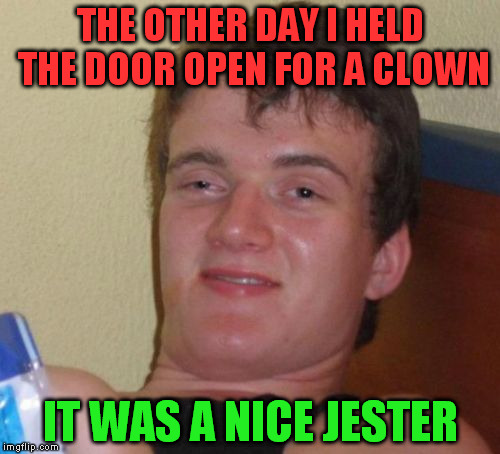 10 Guy Meme | THE OTHER DAY I HELD THE DOOR OPEN FOR A CLOWN IT WAS A NICE JESTER | image tagged in memes,10 guy | made w/ Imgflip meme maker