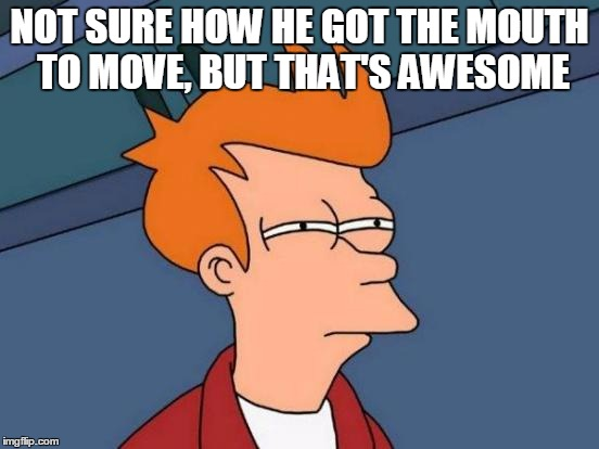 Futurama Fry Meme | NOT SURE HOW HE GOT THE MOUTH TO MOVE, BUT THAT'S AWESOME | image tagged in memes,futurama fry | made w/ Imgflip meme maker