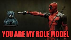 Deadpool - Bye Bye Teddy Bear | YOU ARE MY ROLE MODEL | image tagged in deadpool - bye bye teddy bear | made w/ Imgflip meme maker