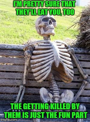 Waiting Skeleton Meme | I'M PRETTY SURE THAT THEY'LL EAT YOU, TOO THE GETTING KILLED BY THEM IS JUST THE FUN PART | image tagged in memes,waiting skeleton | made w/ Imgflip meme maker