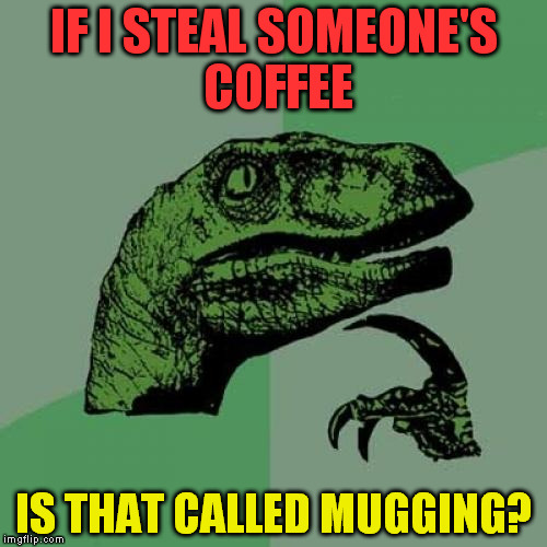 Philosoraptor Meme | IF I STEAL SOMEONE'S COFFEE IS THAT CALLED MUGGING? | image tagged in memes,philosoraptor | made w/ Imgflip meme maker