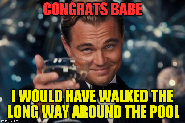Leonardo Dicaprio Cheers Meme | CONGRATS BABE I WOULD HAVE WALKED THE LONG WAY AROUND THE POOL | image tagged in memes,leonardo dicaprio cheers | made w/ Imgflip meme maker