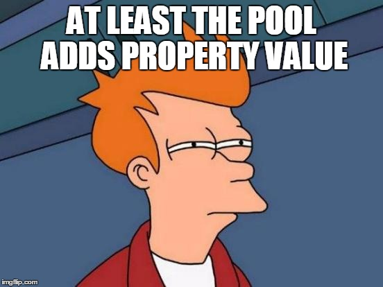 Futurama Fry Meme | AT LEAST THE POOL ADDS PROPERTY VALUE | image tagged in memes,futurama fry | made w/ Imgflip meme maker