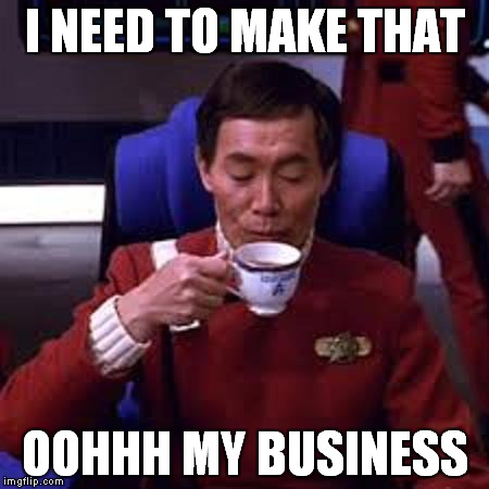 Sulu that's ooohh my business | I NEED TO MAKE THAT OOHHH MY BUSINESS | image tagged in sulu that's ooohh my business | made w/ Imgflip meme maker