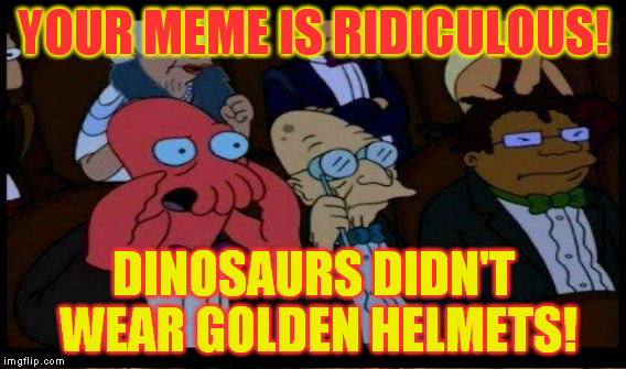 YOUR MEME IS RIDICULOUS! DINOSAURS DIDN'T WEAR GOLDEN HELMETS! | made w/ Imgflip meme maker