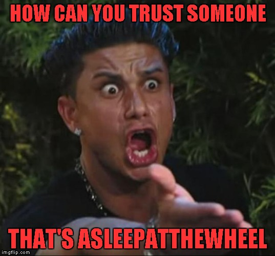 HOW CAN YOU TRUST SOMEONE THAT'S ASLEEPATTHEWHEEL | made w/ Imgflip meme maker