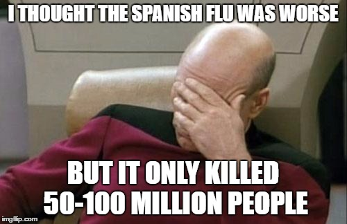 Captain Picard Facepalm Meme | I THOUGHT THE SPANISH FLU WAS WORSE BUT IT ONLY KILLED 50-100 MILLION PEOPLE | image tagged in memes,captain picard facepalm | made w/ Imgflip meme maker