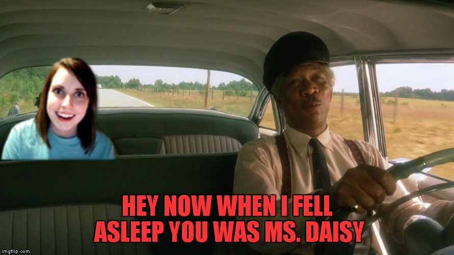 HEY NOW WHEN I FELL ASLEEP YOU WAS MS. DAISY | made w/ Imgflip meme maker