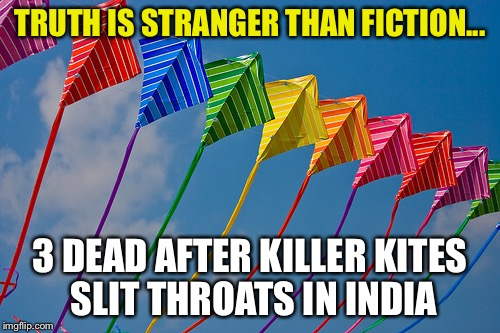 TRUTH IS STRANGER THAN FICTION... 3 DEAD AFTER KILLER KITES SLIT THROATS IN INDIA | image tagged in killer kites | made w/ Imgflip meme maker