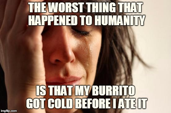 First World Problems Meme | THE WORST THING THAT HAPPENED TO HUMANITY IS THAT MY BURRITO GOT COLD BEFORE I ATE IT | image tagged in memes,first world problems | made w/ Imgflip meme maker