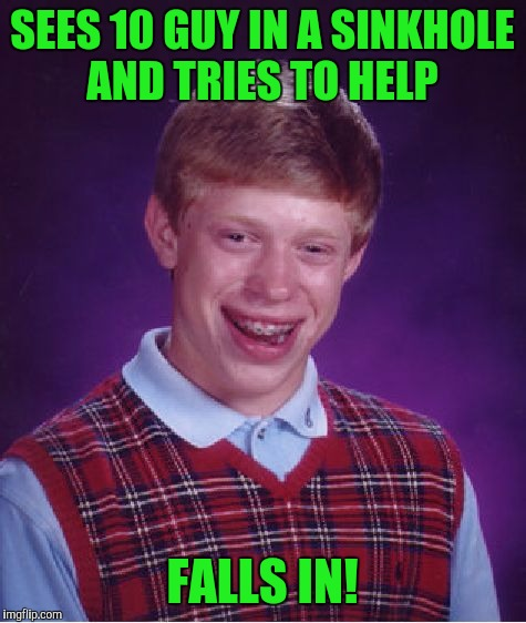 Bad Luck Brian Meme | SEES 10 GUY IN A SINKHOLE AND TRIES TO HELP FALLS IN! | image tagged in memes,bad luck brian | made w/ Imgflip meme maker