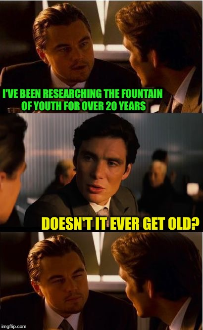 The Fountain of Blah blah blah . . . | I'VE BEEN RESEARCHING THE FOUNTAIN OF YOUTH FOR OVER 20 YEARS DOESN'T IT EVER GET OLD? | image tagged in memes,inception | made w/ Imgflip meme maker