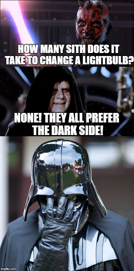 How Many Sith? | HOW MANY SITH DOES IT TAKE TO CHANGE A LIGHTBULB? NONE! THEY ALL PREFER THE DARK SIDE! | image tagged in star wars,lightbulbs,sith | made w/ Imgflip meme maker