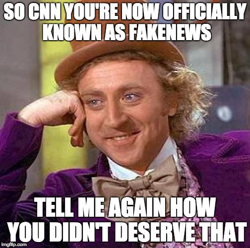 Creepy Condescending Wonka | SO CNN YOU'RE NOW OFFICIALLY KNOWN AS FAKENEWS TELL ME AGAIN HOW YOU DIDN'T DESERVE THAT | image tagged in memes,creepy condescending wonka | made w/ Imgflip meme maker