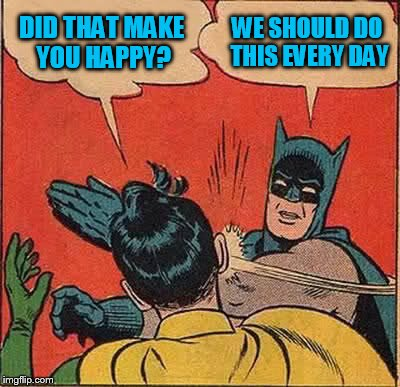 Batman Slapping Robin Meme | DID THAT MAKE YOU HAPPY? WE SHOULD DO THIS EVERY DAY | image tagged in memes,batman slapping robin | made w/ Imgflip meme maker
