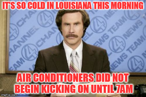 IT'S SO COLD IN LOUISIANA THIS MORNING AIR CONDITIONERS DID NOT BEGIN KICKING ON UNTIL 7AM | made w/ Imgflip meme maker