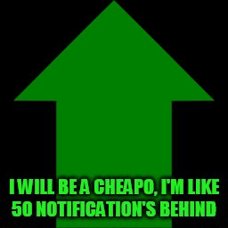I WILL BE A CHEAPO, I'M LIKE 50 NOTIFICATION'S BEHIND | made w/ Imgflip meme maker