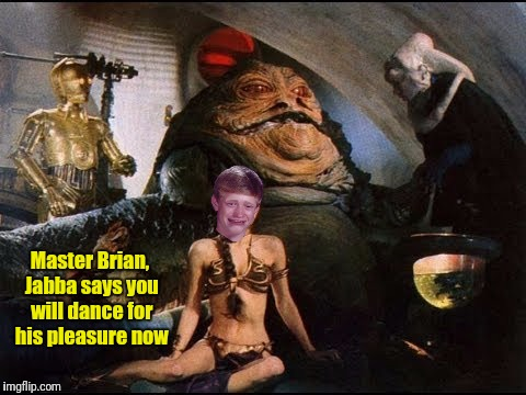 Master Brian, Jabba says you will dance for his pleasure now | made w/ Imgflip meme maker