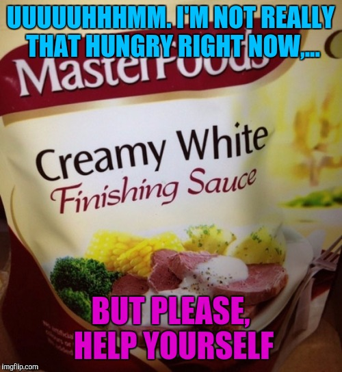 Mmmmm, lip smacking goodness... | UUUUUHHHMM. I'M NOT REALLY THAT HUNGRY RIGHT NOW,... BUT PLEASE, HELP YOURSELF | image tagged in sewmyeyesshut,funny memes,food,funny food | made w/ Imgflip meme maker