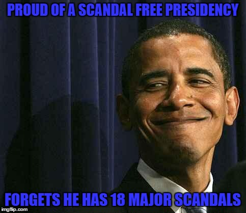 obama smug face |  PROUD OF A SCANDAL FREE PRESIDENCY; FORGETS HE HAS 18 MAJOR SCANDALS | image tagged in obama smug face | made w/ Imgflip meme maker