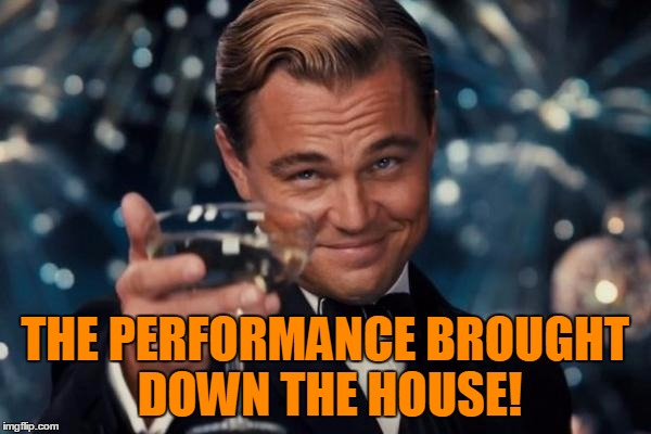 Leonardo Dicaprio Cheers Meme | THE PERFORMANCE BROUGHT DOWN THE HOUSE! | image tagged in memes,leonardo dicaprio cheers | made w/ Imgflip meme maker