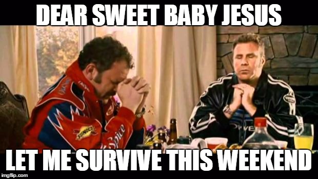 Dear Lord Baby Jesus |  DEAR SWEET BABY JESUS; LET ME SURVIVE THIS WEEKEND | image tagged in dear lord baby jesus | made w/ Imgflip meme maker