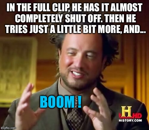 Ancient Aliens Meme | IN THE FULL CLIP, HE HAS IT ALMOST COMPLETELY SHUT OFF. THEN HE TRIES JUST A LITTLE BIT MORE, AND... BOOM ! | image tagged in memes,ancient aliens | made w/ Imgflip meme maker