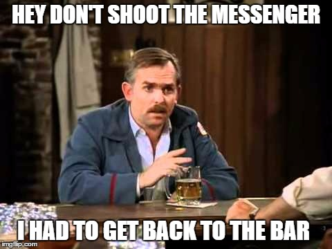 HEY DON'T SHOOT THE MESSENGER I HAD TO GET BACK TO THE BAR | made w/ Imgflip meme maker